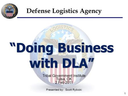 "1 ""Doing Business with DLA"" Defense Logistics Agency Tribal Government Institute Tulsa, OK 2 Feb 2011 Presented by: Scott Rybicki."