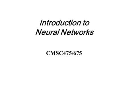 Introduction to Neural Networks CMSC475/675