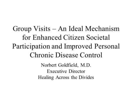 Group Visits – An Ideal Mechanism for Enhanced Citizen Societal Participation and Improved Personal Chronic Disease Control Norbert Goldfield, M.D. Executive.