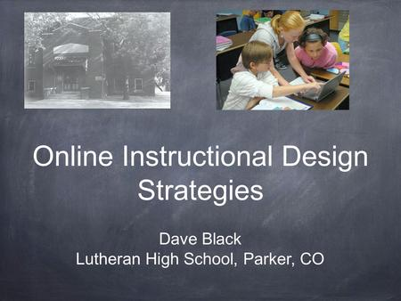 Online Instructional Design Strategies Dave Black Lutheran High School, Parker, CO.