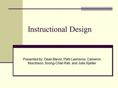Instructional Design Presented by: Dean Blevin, Patti Lawrence, Cameron Murchison, Soong-Chan Rah, and Julia Speller.