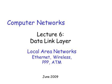 Computer <strong>Networks</strong> Lecture 6: Data Link Layer June 2009 Local Area <strong>Networks</strong> Ethernet, Wireless, PPP, ATM.