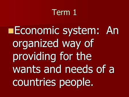 Term 1 Economic system: An organized way of providing for the wants and needs of a countries people.