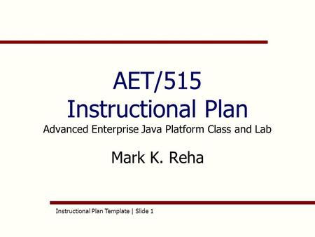 Instructional Plan Template | Slide 1 AET/515 Instructional Plan Advanced Enterprise Java Platform Class and Lab Mark K. Reha.