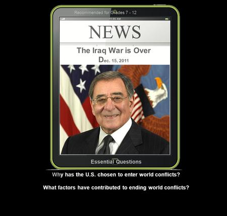 The Iraq War is Over D ec. 15, 2011 Essential Questions Why has the U.S. chosen to enter world conflicts? What factors have contributed to ending world.