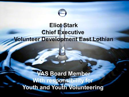 Eliot Stark Chief Executive Volunteer Development East Lothian VAS Board Member With responsibility for Youth and Youth Volunteering.