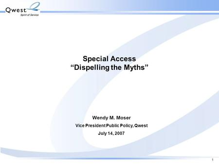 "1 Special Access ""Dispelling the Myths"" Wendy M. Moser Vice President Public Policy, Qwest July 14, 2007."