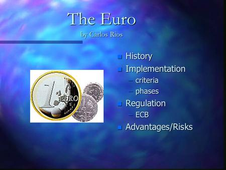 The Euro by Carlos Rios n History n Implementation –criteria –phases n Regulation –ECB n Advantages/Risks.