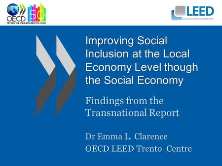 Improving Social Inclusion at the Local Economy Level though the Social Economy Findings from the Transnational Report Dr Emma L. Clarence OECD LEED Trento.
