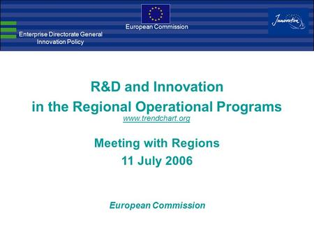 European Commission Enterprise Directorate General Innovation Policy R&D and Innovation in the Regional Operational Programs Meeting with Regions 11 July.