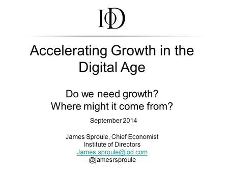 Accelerating Growth in the Digital Age Do we need growth? Where might it come from? September 2014 James Sproule, Chief Economist Institute of Directors.