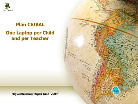 Plan CEIBAL One Laptop per Child and per Teacher Miguel Brechner Kigali June 2009.