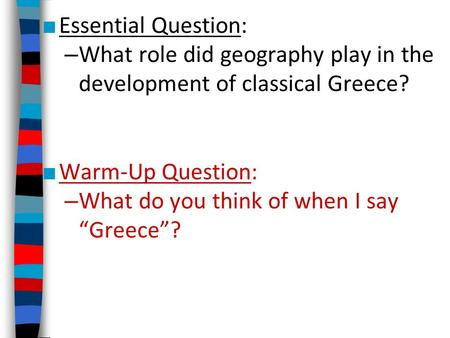 "■ Essential Question: – What role did geography play in the development of classical Greece? ■ Warm-Up Question: – What do you think of when I say ""Greece""?"