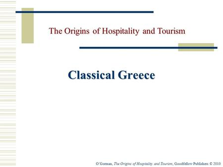 O'Gorman, The Origins of Hospitality and Tourism, Goodfellow Publishers © 2010 Classical Greece The Origins of Hospitality and Tourism.