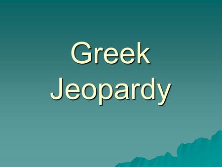Greek Jeopardy. Mapping Questions What two main features define the geography of Greece? a. Plateaus and plains b. Rolling hills and lush green meadows.