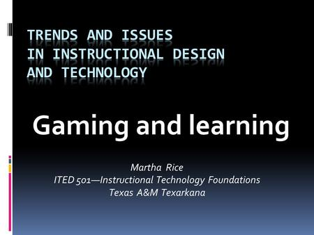 Gaming and learning Martha Rice ITED 501—Instructional Technology Foundations Texas A&M Texarkana.