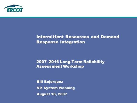 Intermittent Resources and Demand Response Integration 2007–2016 Long-Term Reliability Assessment Workshop Bill Bojorquez VP, System Planning August 16,