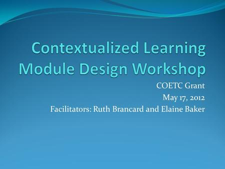 COETC Grant May 17, 2012 Facilitators: Ruth Brancard and Elaine Baker.