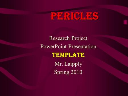 Pericles Research Project PowerPoint Presentation TEMPLATE Mr. Laipply Spring 2010.