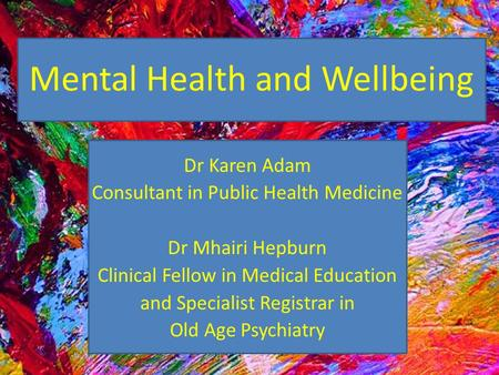 Mental Health and Wellbeing Dr Karen Adam Consultant in Public Health Medicine Dr Mhairi Hepburn Clinical Fellow in Medical Education and Specialist Registrar.
