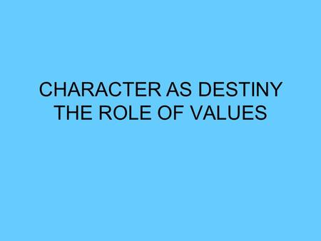CHARACTER AS DESTINY THE ROLE OF VALUES. Assess your Strengths Values in Action: A survey of 24 (fairly) universal strengths. Having good character means: