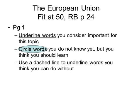 The European Union Fit at 50, RB p 24 Pg 1 –Underline words you consider important for this topic –Circle words you do not know yet, but you think you.