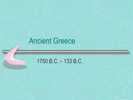 Ancient Greece 1750 B.C. – 133 B.C..