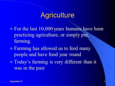 Agriculture For the last 10,000 years humans have been practicing agriculture, or simply put, farming. Farming has allowed us to feed many people and have.