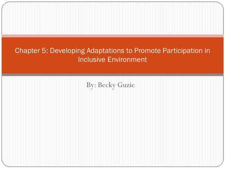 By: Becky Guzie Chapter 5: Developing Adaptations to Promote Participation in Inclusive Environment.