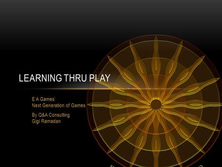 LEARNING THRU PLAY E A Games' Next Generation of Games By Q&A Consulting Gigi Ramadan.