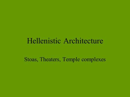 Hellenistic Architecture Stoas, Theaters, Temple complexes.