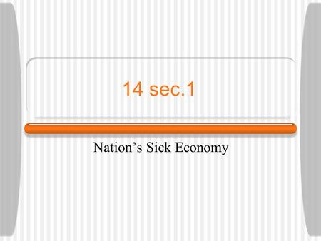 14 sec.1 Nation's Sick Economy. Economic Troubles Housing boom faded Railroads lost business Mining & lumbering suffered.