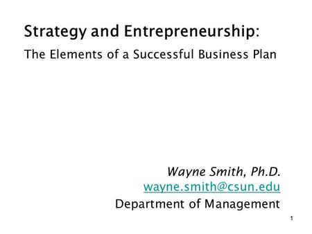 1 Strategy and Entrepreneurship: Wayne Smith, Ph.D. Department of Management The Elements of a Successful Business Plan.
