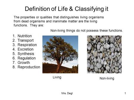 Mrs. Degl1 Definition of Life & Classifying it The properties or qualities that distinguishes living organisms from dead organisms and inanimate matter.