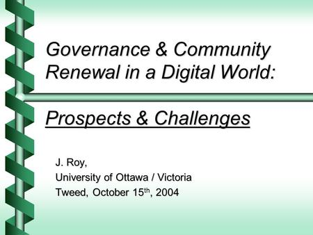 Governance & Community Renewal in a Digital World: Prospects & Challenges J. Roy, University of Ottawa / Victoria Tweed, October 15 th, 2004.