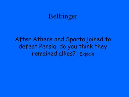 Bellringer After Athens and Sparta joined to defeat Persia, do you think they remained allies? Explain.