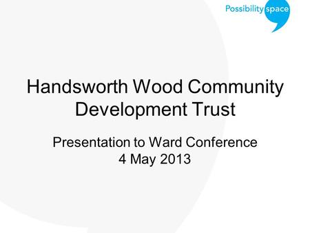 Handsworth Wood Community Development Trust Presentation to Ward Conference 4 May 2013.