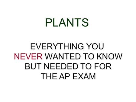 PLANTS EVERYTHING YOU NEVER WANTED TO KNOW BUT NEEDED TO FOR THE AP EXAM.