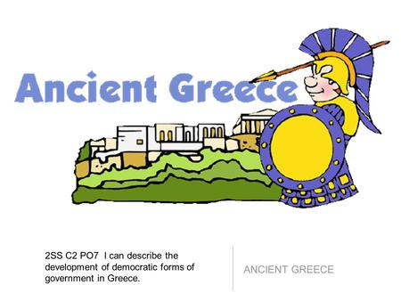 2SS C2 PO7 I can describe the development of democratic forms of government in Greece. ANCIENT GREECE.