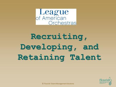 Recruiting, Developing, and Retaining Talent © Flourish Talent Management Solutions.