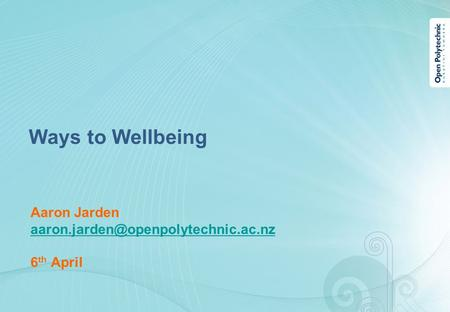 Aaron Jarden 6 th April Ways to Wellbeing.