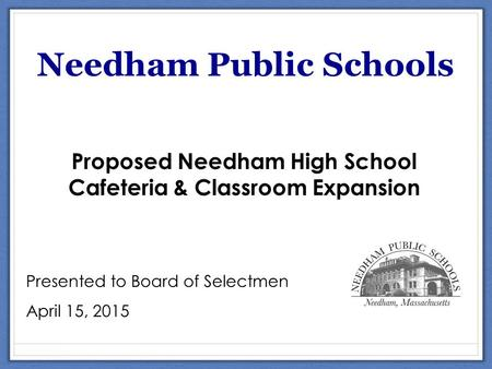 Scholarship Needham Public Schools Proposed Needham High School Cafeteria & Classroom Expansion Presented to Board of Selectmen April 15, 2015.