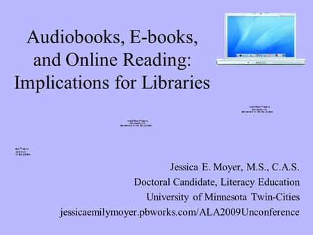 Audiobooks, E-books, and Online Reading: Implications for Libraries Jessica E. Moyer, M.S., C.A.S. Doctoral Candidate, Literacy Education University of.