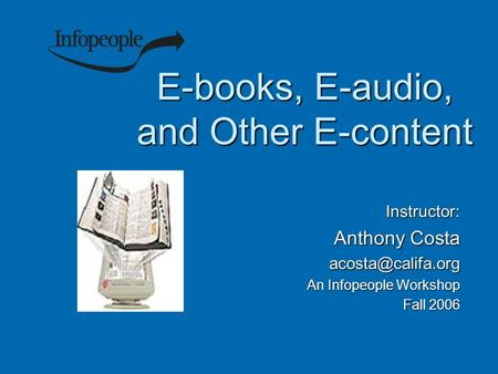 E-books, E-audio, and Other E-content Instructor: Anthony Costa An Infopeople Workshop Fall 2006.