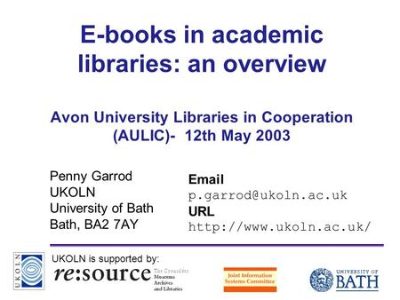 A centre of expertise in digital information managementwww.ukoln.ac.uk E-books in academic libraries: an overview Avon University Libraries in Cooperation.