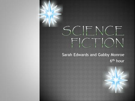 Sarah Edwards and Gabby Monroe 6 th hour.  Science fiction is imaginative writing that has a scientific basis.  Science fiction is things that could.