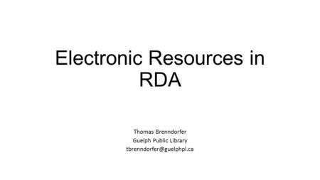 Electronic Resources in RDA Thomas Brenndorfer Guelph Public Library
