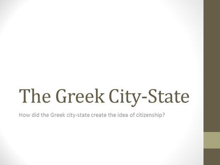 The Greek City-State How did the Greek city-state create the idea of citizenship?