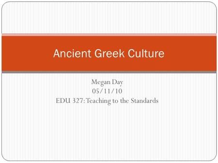 Megan Day 05/11/10 EDU 327: Teaching to the Standards Ancient Greek Culture.