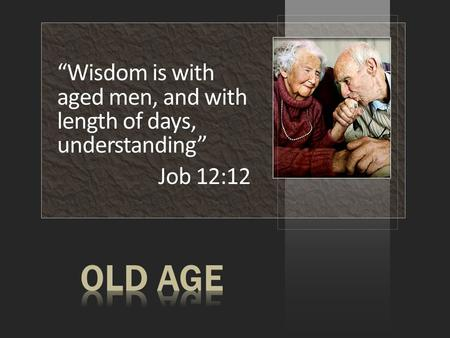 """Wisdom is with aged men, and with length of days, understanding"" Job 12:12."